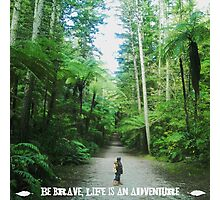 Be Brave, Life is an Adventure  Photographic Print