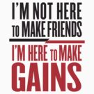 I'm here to make Gains by ZyzzShirts