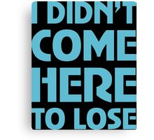 I Didn't Come Here To Lose Canvas Print