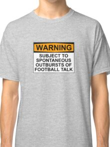 WARNING: SUBJECT TO SPONTANEOUS OUTBURSTS OF FOOTBALL TALK Classic T-Shirt