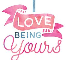 Love Being Yours by junkydotcom