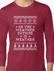 Oh The Weather Outside is Weather Long Sleeve T-Shirt