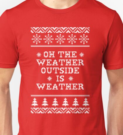 Oh The Weather Outside is Weather Unisex T-Shirt