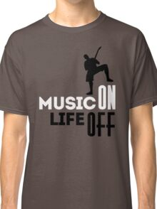 Music on - life off! Classic T-Shirt