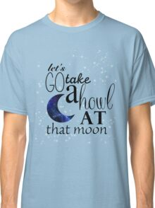 Howl at that moon. Classic T-Shirt