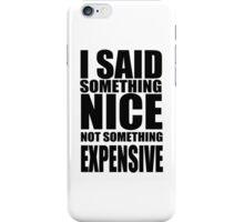 I said something nice, not something expensive! iPhone Case/Skin