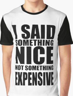 I said something nice, not something expensive! Graphic T-Shirt