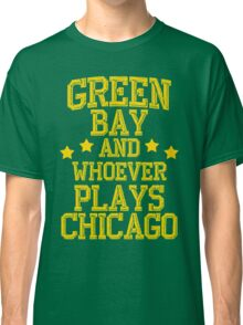 Green Bay and Whoever Plays Chicago Classic T-Shirt