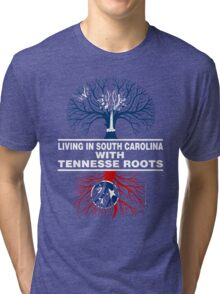 LIVING IN SOUTH CAROLINA WITH TENNESSE ROOTS Tri-blend T-Shirt