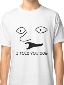 sweet bro and hella jeff - I TOLD YOU DOG Classic T-Shirt