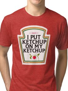 I put ketchup on my ketchup Tri-blend T-Shirt