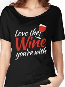 Love the WINE you're with Women's Relaxed Fit T-Shirt