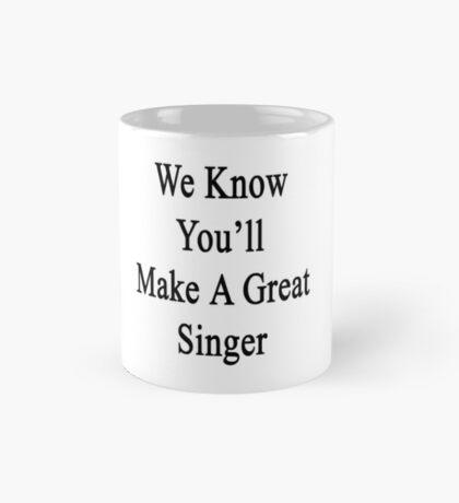 We Know You'll Make A Great Singer  Mug