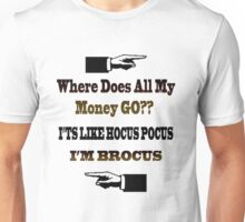 WHERE DOES ALL MY MONEY GO?? IT'S LIKE HOCUS POCUS-I'M BROCUS-VARIOUS APPAREL-TEE SHIRTS-PILLOWS- TOTE BAGS-ECT.. Unisex T-Shirt