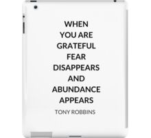 TONY ROBBINS QUOTE: WHEN  YOU ARE GRATEFUL  FEAR DISAPPEARS  AND ABUNDANCE APPEARS iPad Case/Skin