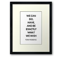 TONY ROBBINS QUOTE: WE CAN  DO,  HAVE,  AND BE  EXACTLY  WHAT  WE WISH Framed Print