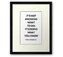 TONY ROBBINS QUOTE: IT'S NOT KNOWING WHAT  TO DO;  IT'S DOING WHAT  YOU KNOW Framed Print