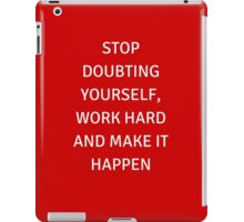 STOP DOUBTING YOURSELF, WORK HARD AND MAKE IT HAPPEN iPad Case/Skin