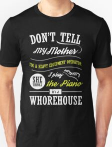 Don't tell My Mother I'm A Heavy Equipment Operator T-Shirt
