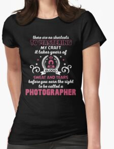 THERE ARE NO SHORTCUTS TO MASTERING MY CRAFT IT TAKES YEARS OF BLOOD SWEAT AND TEARS BEFORE YOU CAN EARN THE RIGHT TO BE CALLED A PHOTOGRAPHER T-Shirt