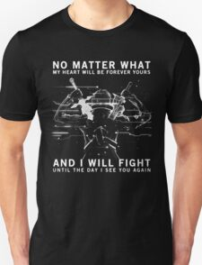 no matter what my heart will be forever yours and I will fight until the day I see you again T-Shirt