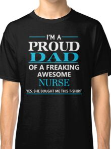 I'M A PROUD DAD OF FREAKING AWESOME NURSE Classic T-Shirt