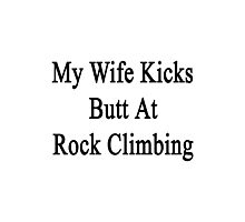 My Wife Kicks Butt At Rock Climbing  Photographic Print