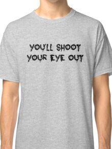 You'll Shoot Your Eye Out Classic T-Shirt