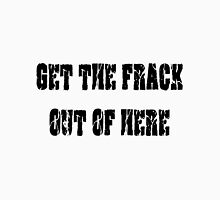 GET THE FRACK OUT OF HERE Unisex T-Shirt