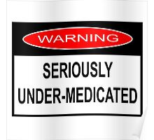 WARNING - SERIOUSLY UNDER-MEDICATED Poster