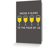 Raise a glass to the four of us (white font) Greeting Card