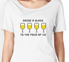Raise a glass to the four of us Women's Relaxed Fit T-Shirt