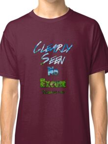 Clearly Seen No Excuse Classic T-Shirt