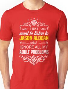 Just want to listen to JASON ALDEAN and Ignore all my ADULT PROBLEMS Unisex T-Shirt