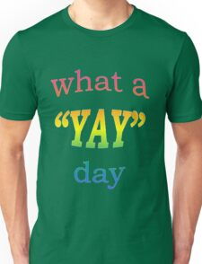 What a YAY day! Unisex T-Shirt