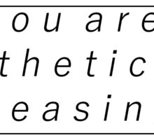 you are aesthetically pleasing Sticker