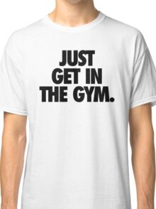 JUST GET IN THE GYM. Classic T-Shirt