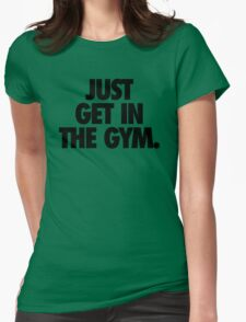 JUST GET IN THE GYM. Womens Fitted T-Shirt