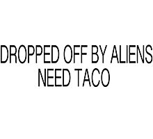 DROPPED OFF BY ALIENS NEED TACO Photographic Print