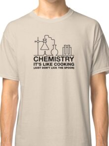 Chemistry It's Like Cooking, Just Don't Lick The Spoon Classic T-Shirt
