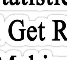 I Don't Need Statistics I'll Get Rich Making Internet Videos  Sticker