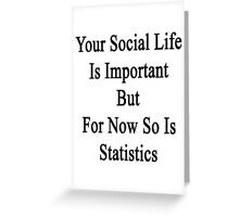 Your Social Life Is Important But For Now So Is Statistics  Greeting Card