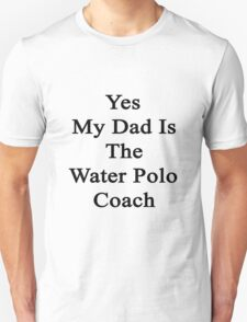 Yes My Dad Is The Water Polo Coach  Unisex T-Shirt