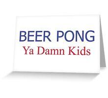 BEER PONG, YA DAMN KIDS Greeting Card