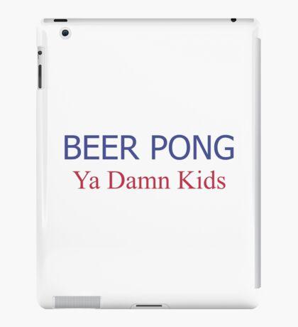 BEER PONG, YA DAMN KIDS iPad Case/Skin