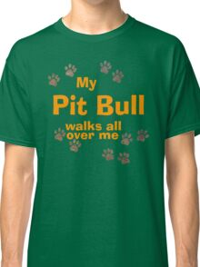 My Pit Bull Walks All Over Me Classic T-Shirt