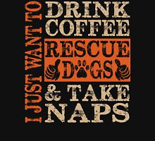 I just want to Drink Coffee, Rescue dogs and Take Naps Unisex T-Shirt