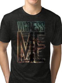 Witness me - Mad Max: Fury road Tri-blend T-Shirt