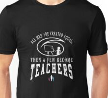 All men are created equal then a few become teacher Unisex T-Shirt