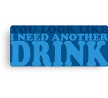 You Look Like I Need Another Drink Canvas Print